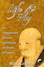 Life As Play: Live compassionately, intuitively, spontaneously, and miracles will happen!
