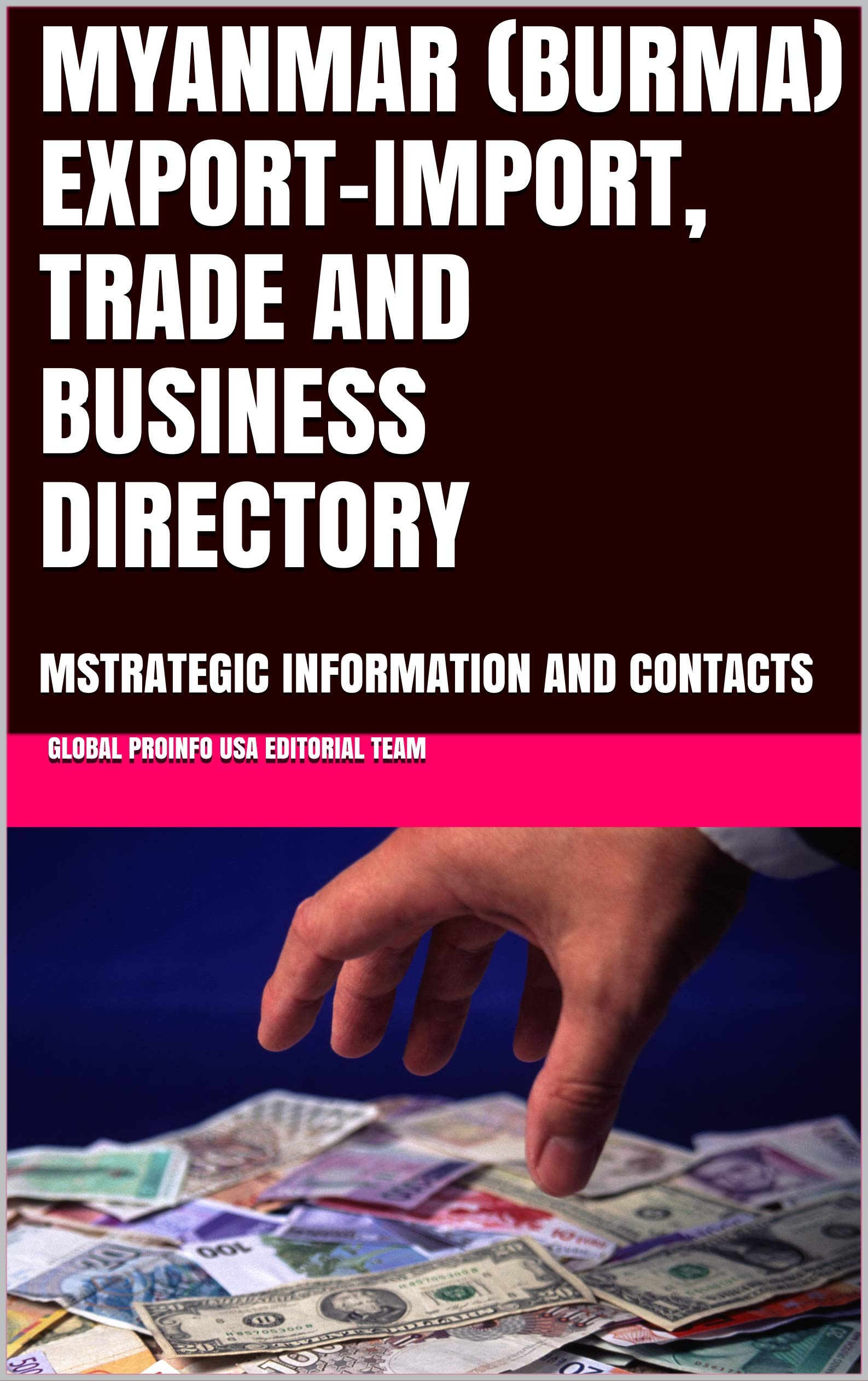 MYANMAR (BURMA) EXPORT-IMPORT, TRADE AND BUSINESS DIRECTORY: MSTRATEGIC INFORMATION AND CONTACTS (World Export-Import Opportunities Library Book 100)