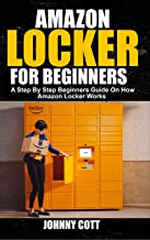 AMAZON LOCKER FOR BEGINNERS: A Step by Step Beginners Guide on How Amazon Locker Works (Amazon Hub, Whole Food Market) With Pictures. (English Edition)