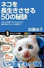 表紙: ネコを長生きさせる50の秘訣 ごはんを食べなくなったら?鳴き声はストレスの表れ? (サイエンス・アイ新書) | まなか ちひろ