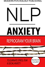 NLP: Anxiety: Reprogram Your Brain to Eliminate Stress, Fear & Social Anxiety (NLP, Anxiety, Stress, Social Anxiety Book 1)