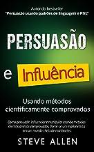 Superação Pessoal: Persuasão e influência usando métodos cientificamente comprovados: Como persuadir, influenciar e manipu...