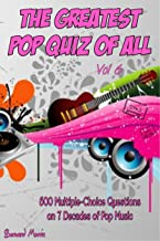 The Greatest Pop Quiz Of All Vol 6: 500 Multiple-Choice Questions (Rock, Pop, 50s, 60s, 70s, 80s, 90s, 00s, Indie, Punk Rock, New Wave, Rap, Grunge, Heavy ... Country, Soul, Glam Rock, Folk, Brit Pop)