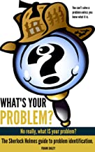 What's Your Problem? No, Really, What IS Your Problem?: The Sherlock Holmes Guide to Problem Identification (Self-Knowledge Book 2)