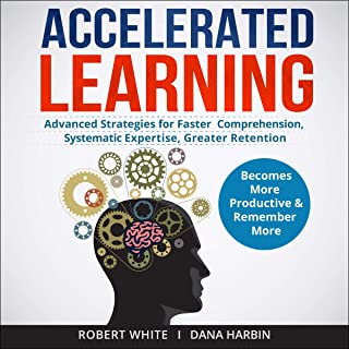 Accelerated Learning: Advanced Strategies for Faster Comprehension, Systematic Expertise, Greater Retention: Becomes More ...
