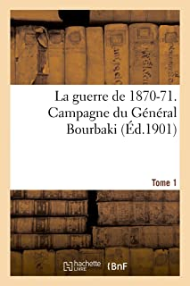 La Guerre de 1870-71. Campagne Du Général Bourbaki Tome 1 (Histoire) (French Edition)