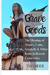 Grave Goods: The Meaning of Stones, Coins, Seashells & Other Items in Historic Cemeteries (Exploring Historic Cemeteries Book 1) Kindle Edition