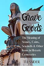 Grave Goods: The Meaning of Stones, Coins, Seashells & Other Items in Historic Cemeteries (Exploring Historic Cemeteries B...