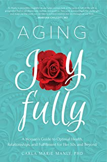 Aging Joyfully: A Woman's Guide to Optimal Health, Relationships, and Fulfillment for Her 50s and Beyond