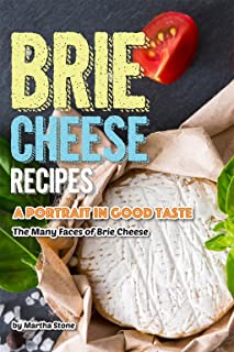 Brie Cheese Recipes: A Portrait in Good Taste - The Many Faces of Brie Cheese