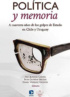 Política y memoria. A cuarenta años de los golpes de Estado en Chile y Uruguay (Spanish Edition)