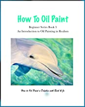 How to Oil Paint: How to Oil Paint a Dolphin (Beginner Series Book 3)