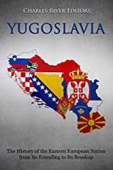 Yugoslavia: The History of the Eastern European Nation from Its Founding to Its Breakup Kindle Edition
