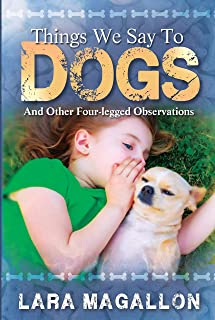 Things We Say To Dogs: And Other Four-legged Observations (DogAholics Book 1)
