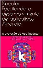 Kodular Facilitando o desenvolvimento de aplicativos Android: A evolução do App Inventor (Portuguese Edition)
