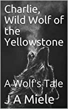 Charlie, Wild Wolf of the Yellowstone: A Wolf's Tale