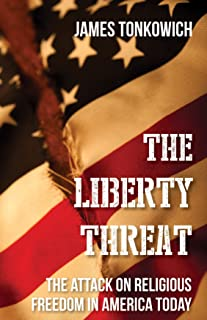 The Liberty Threat: The Attack on Religious Freedom in America Today