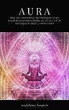 Aura: Hoe de volledige Menselijke Aura Beginnershandleiding te lezen en te begrijpen SNEL & EFFECTIEF: (Helderziende, geesten, bewustzijn, geestelijk, helderziendheid, medium, geestelijk ontwaken)