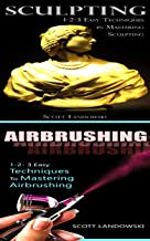 Sculpting & Airbrushing: 1-2-3 Easy Techniques in Mastering Sculpting! & 1-2-3 Easy Techniques To Mastering Airbrushing! (Acrylic Painting, AirBrushing, ... Painting, Pastel Drawing, Sculpting Book 2)
