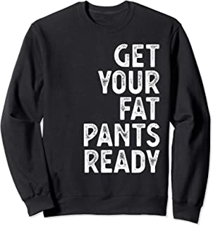 Get Your Fat Pants Ready for Thanks Giving Sweatshirt