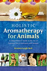 Holistic Aromatherapy for Animals: A Comprehensive Guide to the Use of Essential Oils & Hydrosols with Animals (Comprehensive Guide to the Use of Essential Oils and Hydroso) Kindle Edition