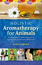 Holistic Aromatherapy for Animals: A Comprehensive Guide to the Use of Essential Oils & Hydrosols with Animals (Comprehens...
