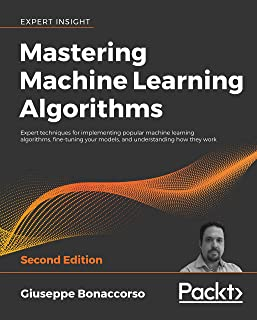 Mastering Machine Learning Algorithms: Expert techniques for implementing popular machine learning algorithms, fine-tuning your models, and understanding how they work, 2nd Edition (English Edition)