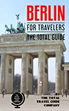 BERLIN FOR TRAVELERS. The total guide: The comprehensive traveling guide for all your traveling needs.