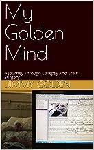 My Golden Mind: A Journey Through Epilepsy And Brain Surgery
