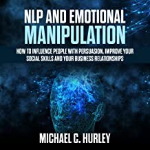 NLP and Emotional Manipulation: How to Influence People with Persuasion, Improve Your Social Skills and Your Business Relationships