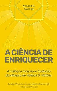 A Ciência de Enriquecer: A melhor e mais nova tradução do clássico de Wallace D. Wattles (Poder Imediato Livro 1)