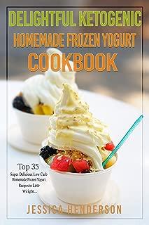 Delightful Ketogenic Homemade Frozen Yogurt Cookbook: Top 35 Super Delicious Low Carb Homemade Frozen Yogurt Recipes To Lose Weight
