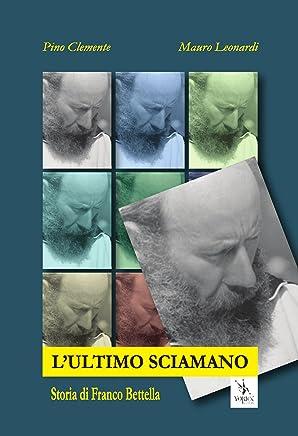 Lultimo Sciamano. Storia di Franco Bettella