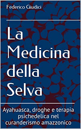 La Medicina della Selva: Ayahuasca, droghe e terapia psichedelica nel curanderismo amazzonico