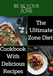 BE IN YOUR ZONE: The Ultimate Zone Diet Cookbook With Delicious Recipes