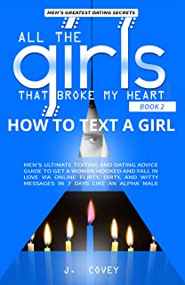 How to Text a Girl: Men's Ultimate Texting and Dating Advice Guide to Get a Woman Hooked and Fall In Love Via Online Flirty, Dirty, and Witty Messages ... Broke My Heart Book 2) (English Edition)