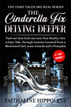 The Cinderella Fix, Delving Deeper: Find out how God can turn Your Reality into a Fairy Tale, through Lessons Learned from a Mistreated Girl, some Lizards ... (THE FAIRY TALES ARE REAL SERIES Book 1)
