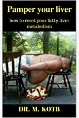 Pamper your liver: how to reset your fatty liver metabolism-The proven step by steps health program to reverse your insulin resistance and cure your fatty liver (all Natural,no Meds,no Budget,no Gym) Kindle Edition