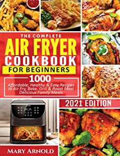 The Complete Air Fryer Cookbook for Beginners: 1000 Affordable, Healthy & Easy Recipes to Air Fry, Bake, Grill & Roast Mos...