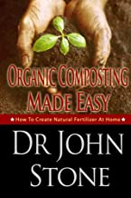 Organic Composting Made Easy: How To Create Natural Fertilizer At Home (Composing In A Small Space, Humus, Hot and Cold Composting, Vermiculture, Guide ... (Square Foot Homesteading Book 3)