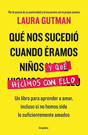 Qué nos sucedió cuando éramos niños y qué hicimos con ello / What Happened To Us When We Were Children and What We Did With It: Un libro para aprender ... to Love, Even If We Haven t Been Loved Enough