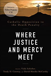 Where Justice and Mercy Meet: Catholic Opposition to the Death Penalty