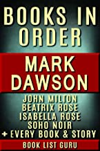 Mark Dawson Books in Order: John Milton series, John Milton short stories, Isabella Rose series, Beatrix Rose series, Soho Noir, Group Fifteen Files, all ... and nonfiction. (Series Order Book 70)