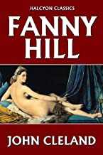 Fanny Hill: Memoirs of a Woman of Pleasure by John Cleland (Unexpurgated Edition) (Halcyon Classics)