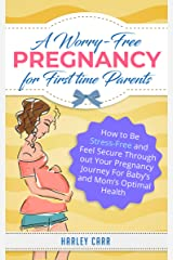 A Worry-Free Pregnancy For First Time Parents: How to Be Stress-Free and Feel Secure Throughout Your Pregnancy Journey for Baby's and Mom's Optimal Health ... development and baby's first year Book 1) Kindle Edition