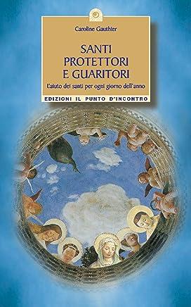 Santi protettori e guaritori: Laiuto dei santi per ogni giorno dellanno. (Uomini e spiritualità)