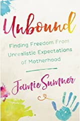 Unbound: Finding Freedom from Unrealistic Expectations of Motherhood Kindle Edition