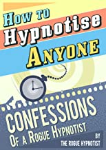 How to Hypnotise Anyone - Confessions of a Rogue Hypnotist (English Edition)