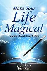 Make Your Life Magical: Creating Wealth From Within Kindle Edition