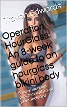 Operation HourGlass: An 8-week guide to an hourglass bikini body: 8 week workout program with meal plans included